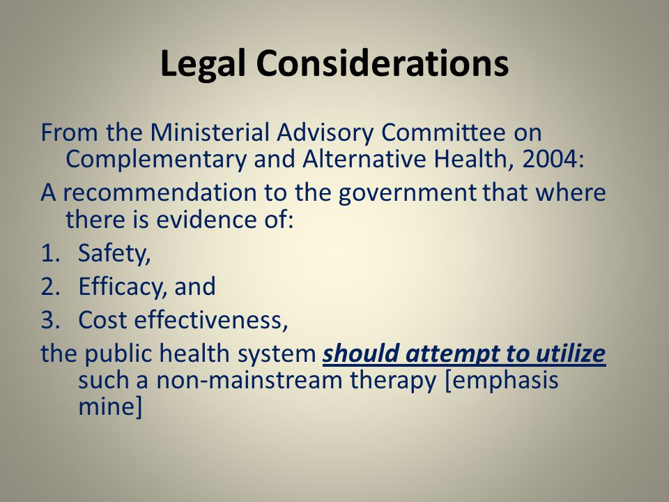 Legal Considerations From the Ministerial Advisory Committee on Complementary and Alternative Health, 2004: A recommendation to the government that where there is evidence of: 1.Safety, 2.Efficacy, and 3.Cost effectiveness, the public health system should attempt to utilize such a non-mainstream therapy [emphasis mine]