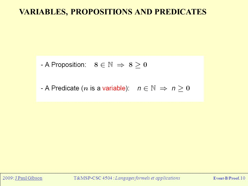 2009: J Paul GibsonT&MSP-CSC 4504 : Langages formels et applications Event-B/Proof.10 VARIABLES, PROPOSITIONS AND PREDICATES