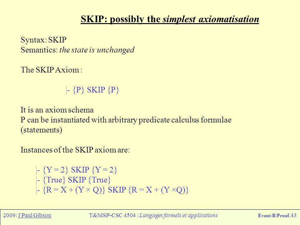 2009: J Paul GibsonT&MSP-CSC 4504 : Langages formels et applications Event-B/Proof.43 SKIP: possibly the simplest axiomatisation Syntax: SKIP Semantic