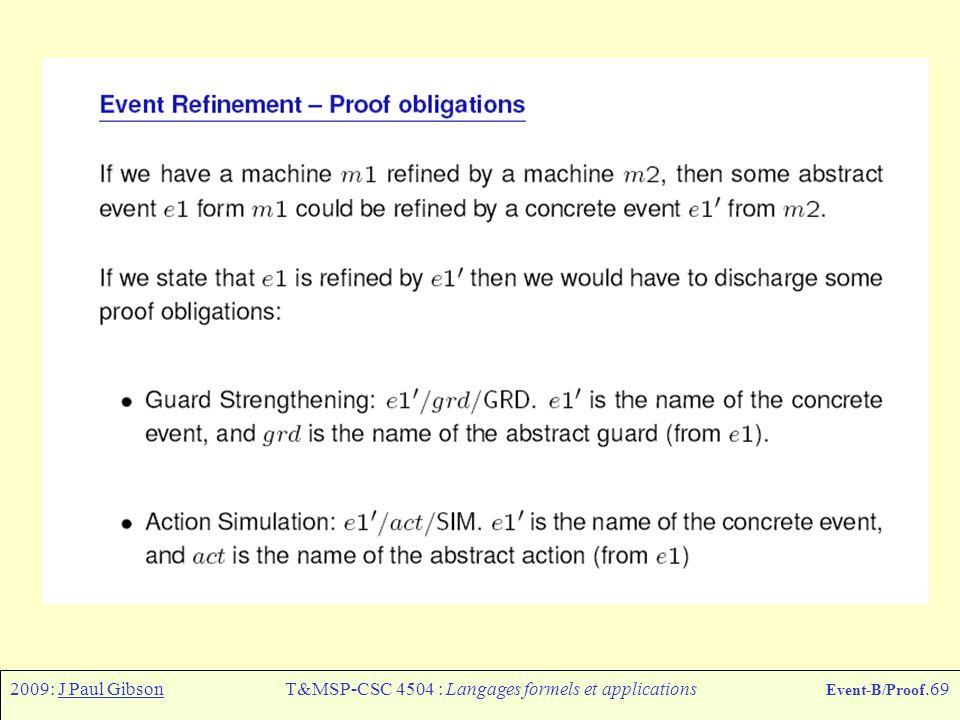 2009: J Paul GibsonT&MSP-CSC 4504 : Langages formels et applications Event-B/Proof.69