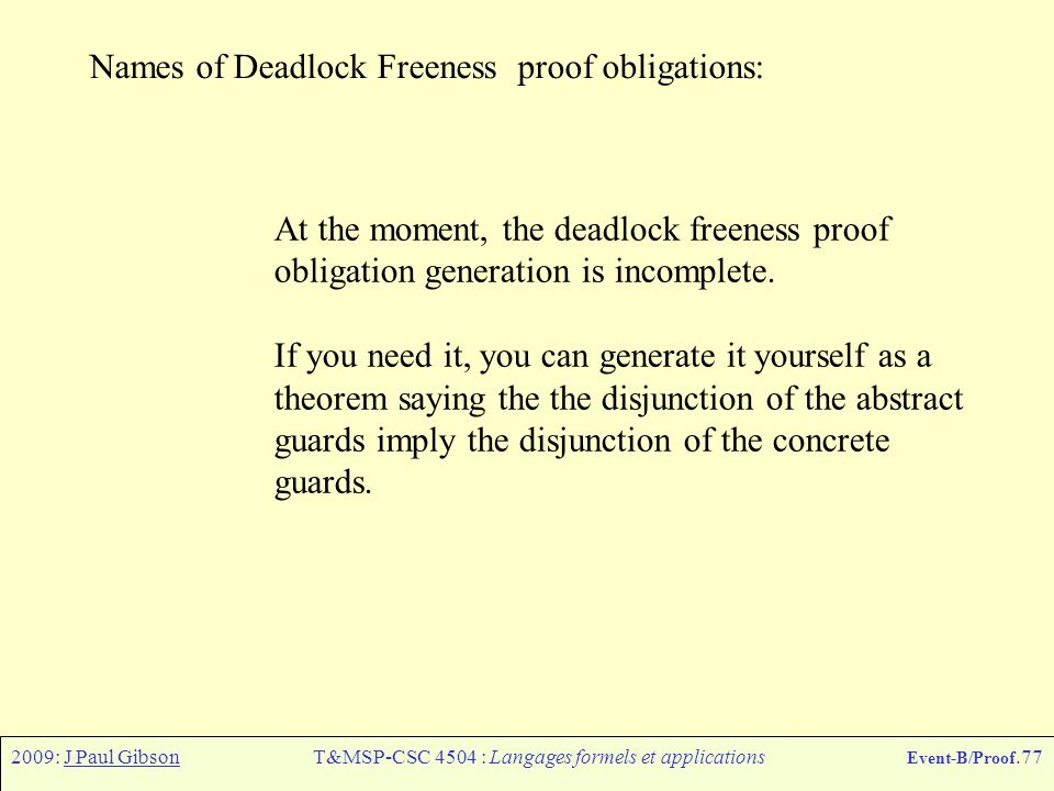 2009: J Paul GibsonT&MSP-CSC 4504 : Langages formels et applications Event-B/Proof.77 Names of Deadlock Freeness proof obligations: At the moment, the