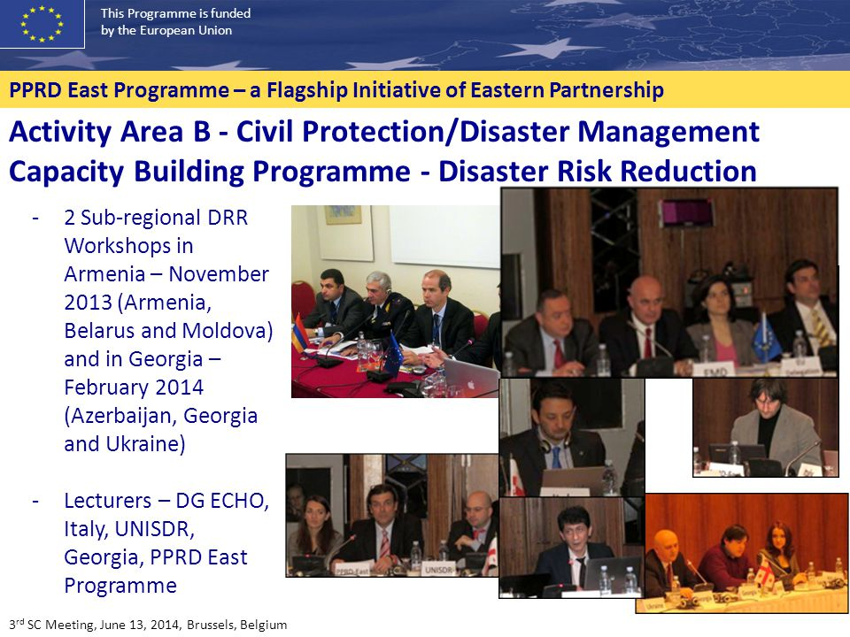 This Programme is funded by the European Union PPRD East Programme – a Flagship Initiative of Eastern Partnership -2 Sub-regional DRR Workshops in Armenia – November 2013 (Armenia, Belarus and Moldova) and in Georgia – February 2014 (Azerbaijan, Georgia and Ukraine) -Lecturers – DG ECHO, Italy, UNISDR, Georgia, PPRD East Programme Activity Area B - Civil Protection/Disaster Management Capacity Building Programme - Disaster Risk Reduction 3 rd SC Meeting, June 13, 2014, Brussels, Belgium