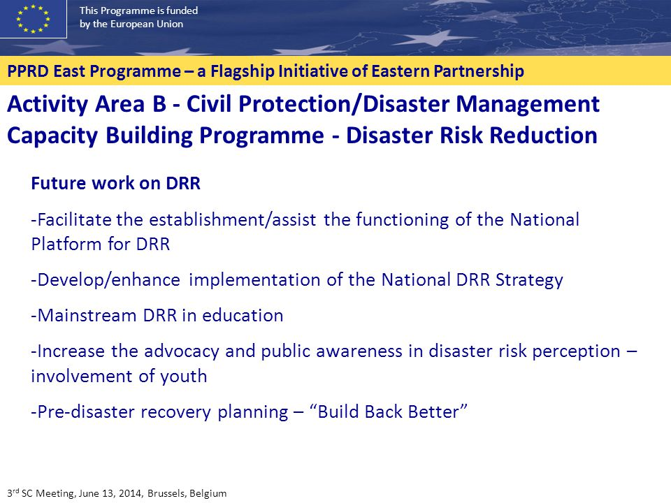 This Programme is funded by the European Union PPRD East Programme – a Flagship Initiative of Eastern Partnership Future work on DRR -Facilitate the establishment/assist the functioning of the National Platform for DRR -Develop/enhance implementation of the National DRR Strategy -Mainstream DRR in education -Increase the advocacy and public awareness in disaster risk perception – involvement of youth -Pre-disaster recovery planning – Build Back Better Activity Area B - Civil Protection/Disaster Management Capacity Building Programme - Disaster Risk Reduction 3 rd SC Meeting, June 13, 2014, Brussels, Belgium