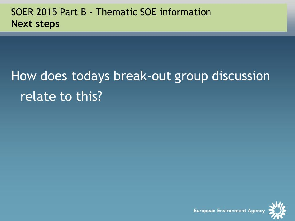 How does todays break-out group discussion relate to this? SOER 2015 Part B – Thematic SOE information Next steps