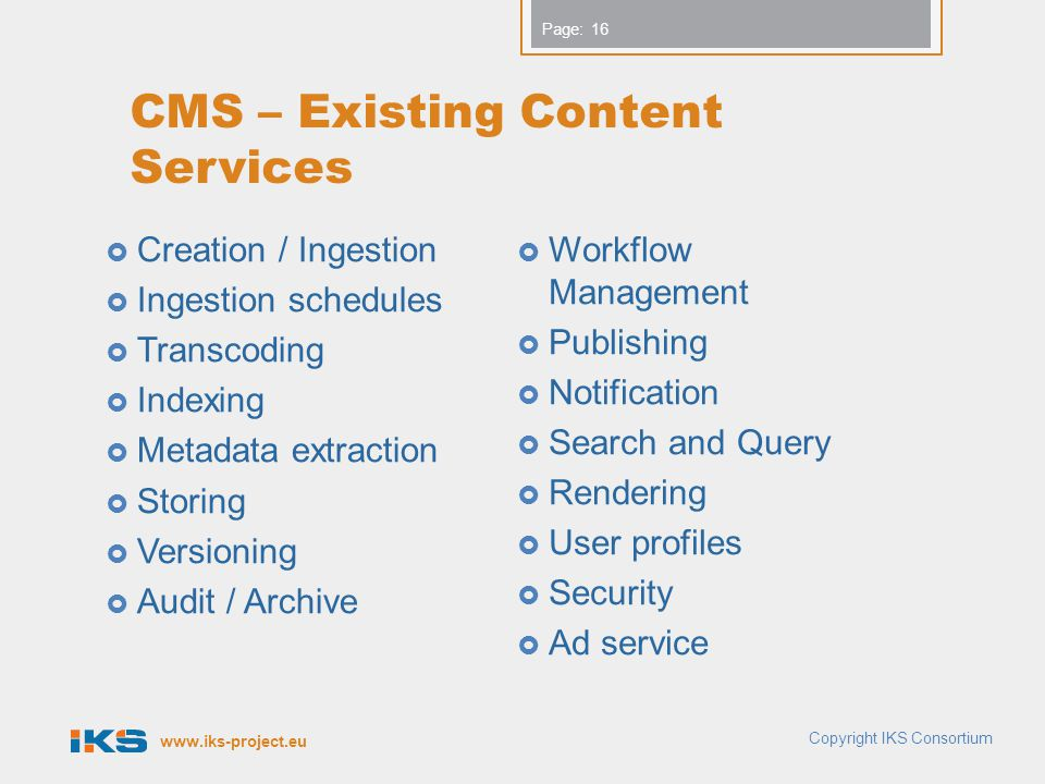 www.iks-project.eu Page: CMS – Existing Content Services  Creation / Ingestion  Ingestion schedules  Transcoding  Indexing  Metadata extraction 