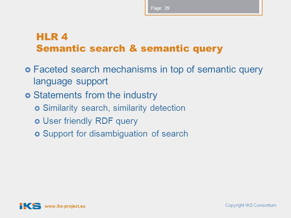 www.iks-project.eu Page: HLR 4 Semantic search & semantic query  Faceted search mechanisms in top of semantic query language support  Statements fro