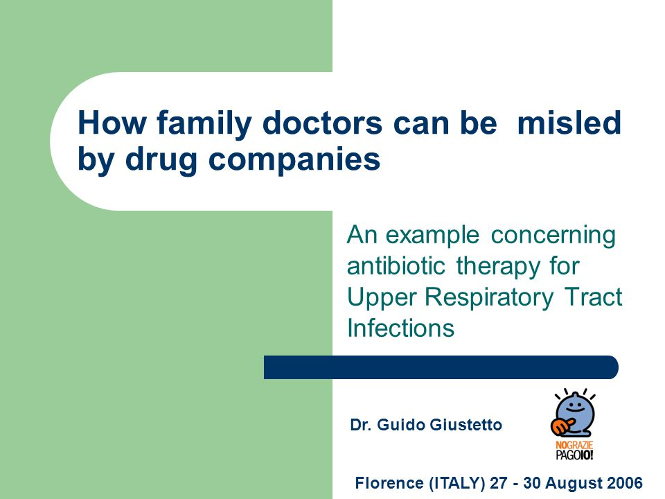 How family doctors can be misled by drug companies An example concerning antibiotic therapy for Upper Respiratory Tract Infections Florence (ITALY) 27 - 30 August 2006 Dr.