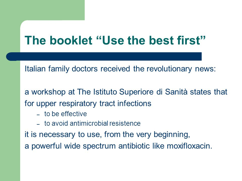 The booklet Use the best first Italian family doctors received the revolutionary news: a workshop at The Istituto Superiore di Sanità states that for upper respiratory tract infections – to be effective – to avoid antimicrobial resistence it is necessary to use, from the very beginning, a powerful wide spectrum antibiotic like moxifloxacin.