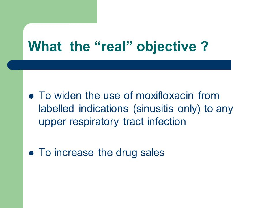 """What the """"real"""" objective ? To widen the use of moxifloxacin from labelled indications (sinusitis only) to any upper respiratory tract infection To in"""