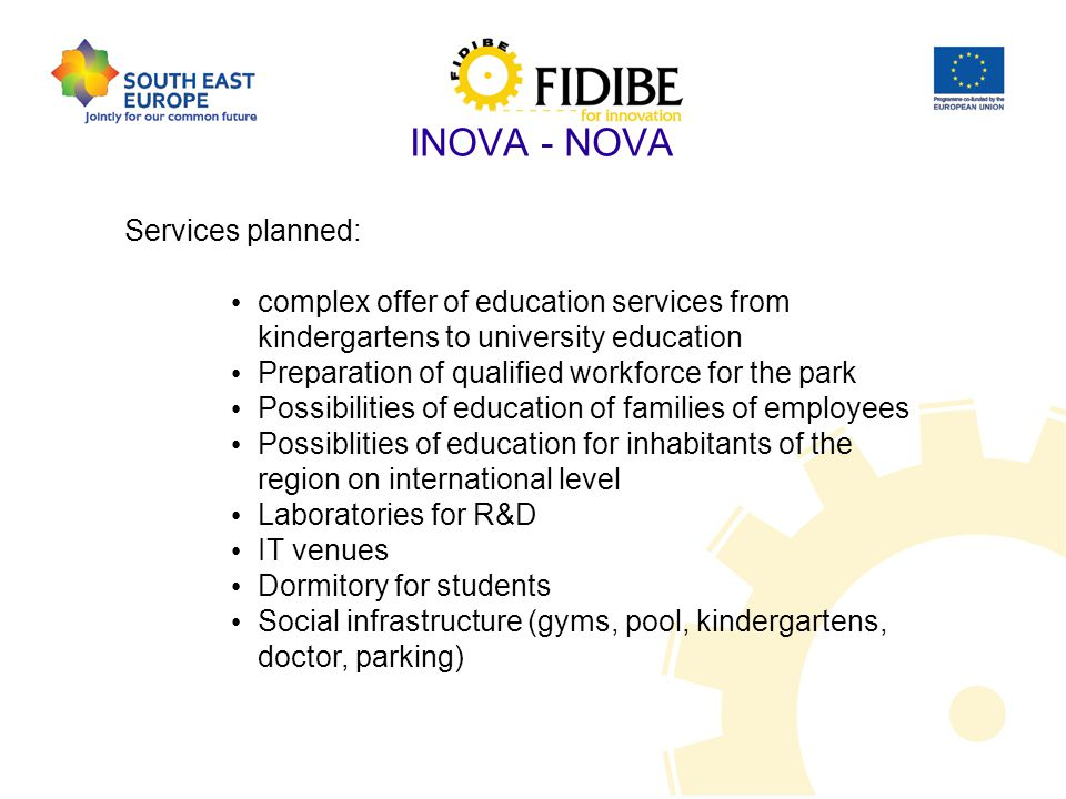 INOVA - NOVA Services planned: complex offer of education services from kindergartens to university education Preparation of qualified workforce for the park Possibilities of education of families of employees Possiblities of education for inhabitants of the region on international level Laboratories for R&D IT venues Dormitory for students Social infrastructure (gyms, pool, kindergartens, doctor, parking)