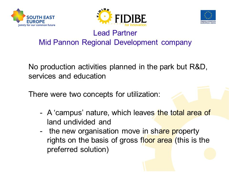 Lead Partner Mid Pannon Regional Development company No production activities planned in the park but R&D, services and education There were two concepts for utilization: -A 'campus' nature, which leaves the total area of land undivided and - the new organisation move in share property rights on the basis of gross floor area (this is the preferred solution)