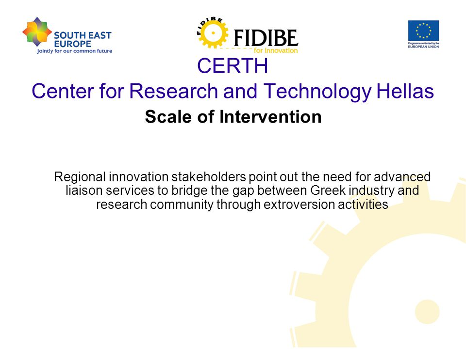 CERTH Center for Research and Technology Hellas Scale of Intervention Regional innovation stakeholders point out the need for advanced liaison services to bridge the gap between Greek industry and research community through extroversion activities