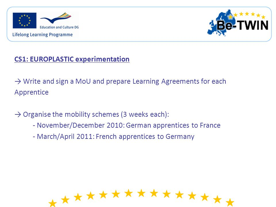 CS1: EUROPLASTIC experimentation → Write and sign a MoU and prepare Learning Agreements for each Apprentice → Organise the mobility schemes (3 weeks each): - November/December 2010: German apprentices to France - March/April 2011: French apprentices to Germany