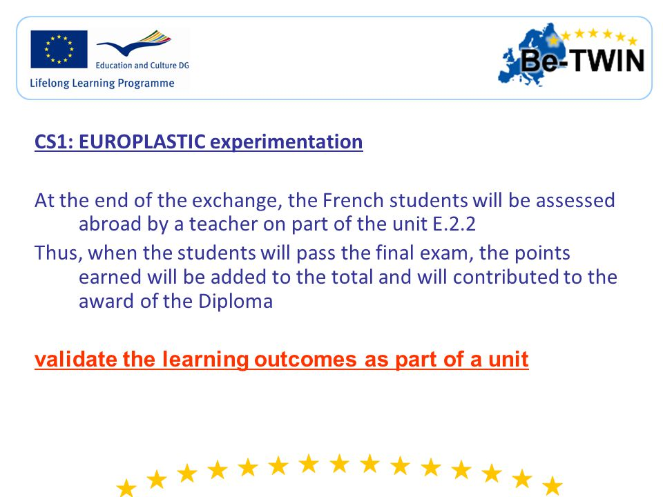 CS1: EUROPLASTIC experimentation At the end of the exchange, the French students will be assessed abroad by a teacher on part of the unit E.2.2 Thus, when the students will pass the final exam, the points earned will be added to the total and will contributed to the award of the Diploma validate the learning outcomes as part of a unit