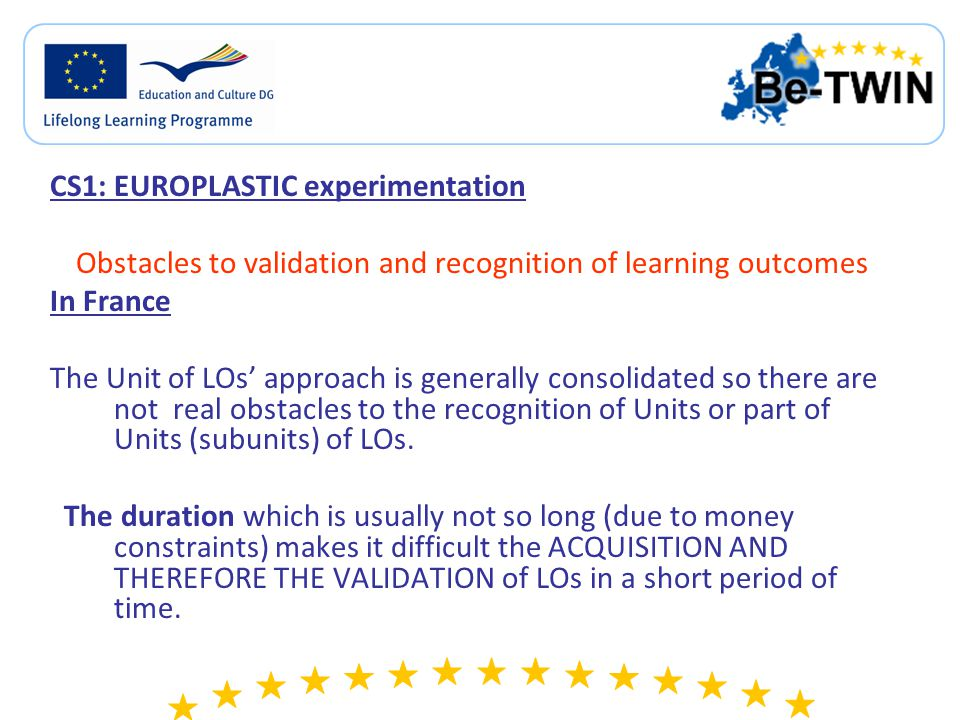 CS1: EUROPLASTIC experimentation Obstacles to validation and recognition of learning outcomes In France The Unit of LOs' approach is generally consolidated so there are not real obstacles to the recognition of Units or part of Units (subunits) of LOs.