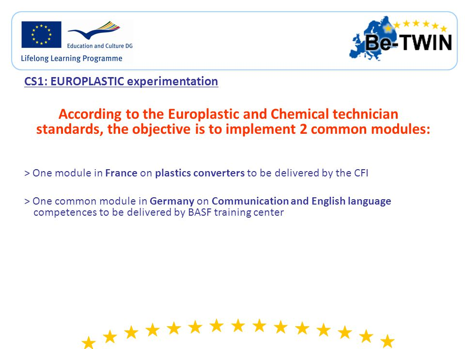 CS1: EUROPLASTIC experimentation According to the Europlastic and Chemical technician standards, the objective is to implement 2 common modules: > One module in France on plastics converters to be delivered by the CFI > One common module in Germany on Communication and English language competences to be delivered by BASF training center