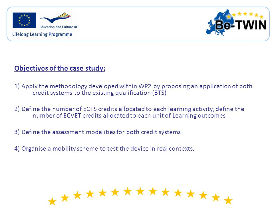 Objectives of the case study: 1) Apply the methodology developed within WP2 by proposing an application of both credit systems to the existing qualification (BTS) 2) Define the number of ECTS credits allocated to each learning activity, define the number of ECVET credits allocated to each unit of Learning outcomes 3) Define the assessment modalities for both credit systems 4) Organise a mobility scheme to test the device in real contexts.
