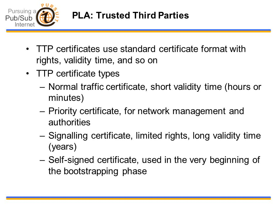 PLA: Trusted Third Parties TTP certificates use standard certificate format with rights, validity time, and so on TTP certificate types –Normal traffic certificate, short validity time (hours or minutes)‏ –Priority certificate, for network management and authorities –Signalling certificate, limited rights, long validity time (years)‏ –Self-signed certificate, used in the very beginning of the bootstrapping phase