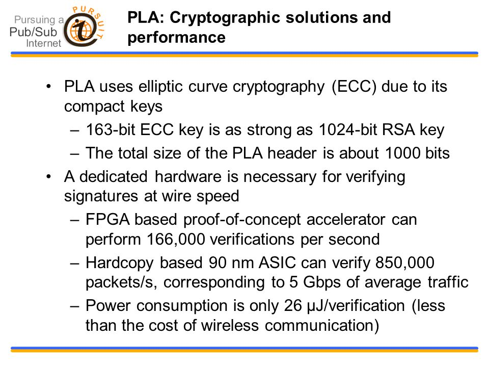 PLA: Cryptographic solutions and performance PLA uses elliptic curve cryptography (ECC) due to its compact keys –163-bit ECC key is as strong as 1024-bit RSA key –The total size of the PLA header is about 1000 bits A dedicated hardware is necessary for verifying signatures at wire speed –FPGA based proof-of-concept accelerator can perform 166,000 verifications per second –Hardcopy based 90 nm ASIC can verify 850,000 packets/s, corresponding to 5 Gbps of average traffic –Power consumption is only 26 μJ/verification (less than the cost of wireless communication)‏