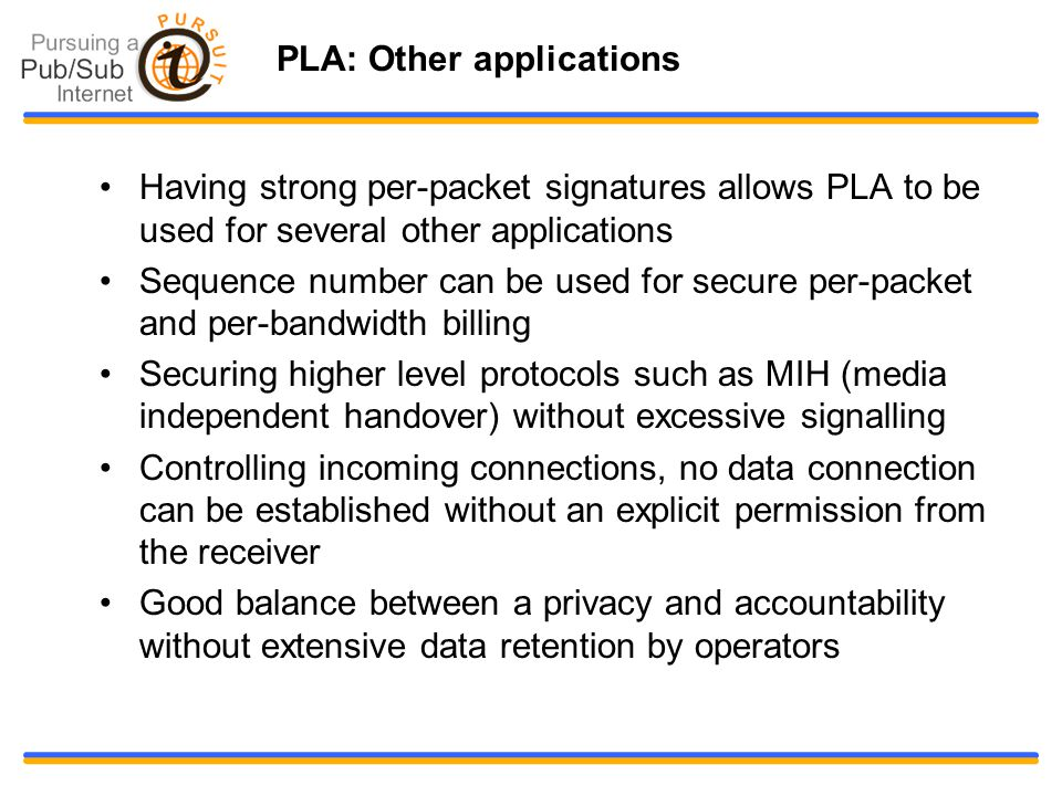 PLA: Other applications Having strong per-packet signatures allows PLA to be used for several other applications Sequence number can be used for secure per-packet and per-bandwidth billing Securing higher level protocols such as MIH (media independent handover) without excessive signalling Controlling incoming connections, no data connection can be established without an explicit permission from the receiver Good balance between a privacy and accountability without extensive data retention by operators