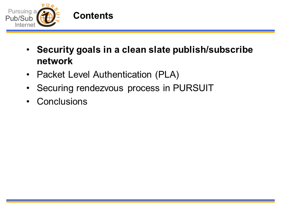 Contents Security goals in a clean slate publish/subscribe network Packet Level Authentication (PLA) Securing rendezvous process in PURSUIT Conclusions