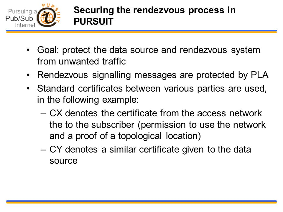Goal: protect the data source and rendezvous system from unwanted traffic Rendezvous signalling messages are protected by PLA Standard certificates between various parties are used, in the following example: –CX denotes the certificate from the access network the to the subscriber (permission to use the network and a proof of a topological location)‏ –CY denotes a similar certificate given to the data source