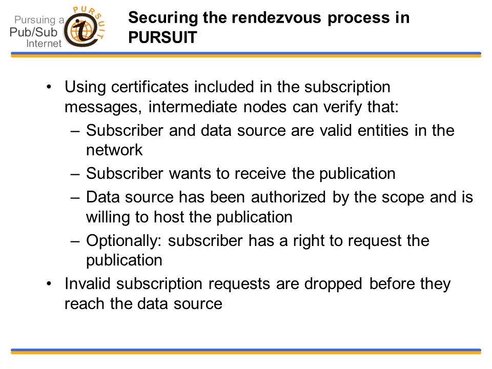 Securing the rendezvous process in PURSUIT Using certificates included in the subscription messages, intermediate nodes can verify that: –Subscriber and data source are valid entities in the network –Subscriber wants to receive the publication –Data source has been authorized by the scope and is willing to host the publication –Optionally: subscriber has a right to request the publication Invalid subscription requests are dropped before they reach the data source