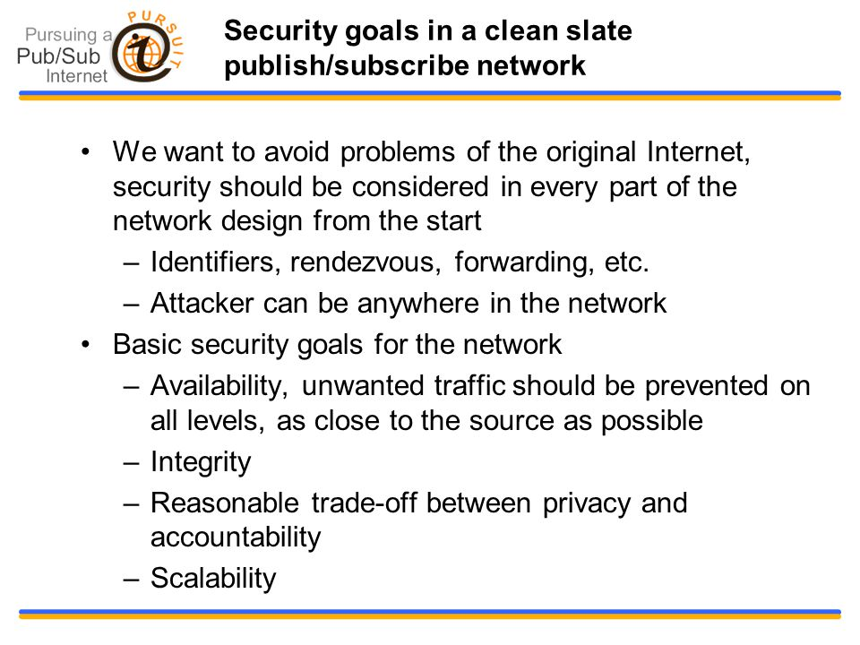 Security goals in a clean slate publish/subscribe network We want to avoid problems of the original Internet, security should be considered in every part of the network design from the start –Identifiers, rendezvous, forwarding, etc.
