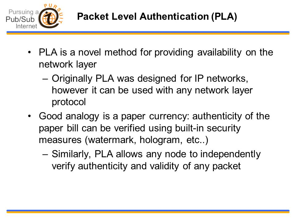 Packet Level Authentication (PLA) PLA is a novel method for providing availability on the network layer –Originally PLA was designed for IP networks, however it can be used with any network layer protocol Good analogy is a paper currency: authenticity of the paper bill can be verified using built-in security measures (watermark, hologram, etc..)‏ –Similarly, PLA allows any node to independently verify authenticity and validity of any packet