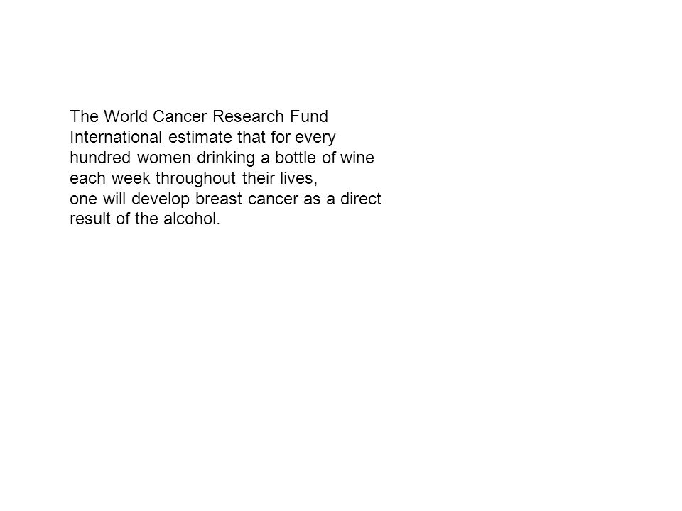 The World Cancer Research Fund International estimate that for every hundred women drinking a bottle of wine each week throughout their lives, one will develop breast cancer as a direct result of the alcohol.