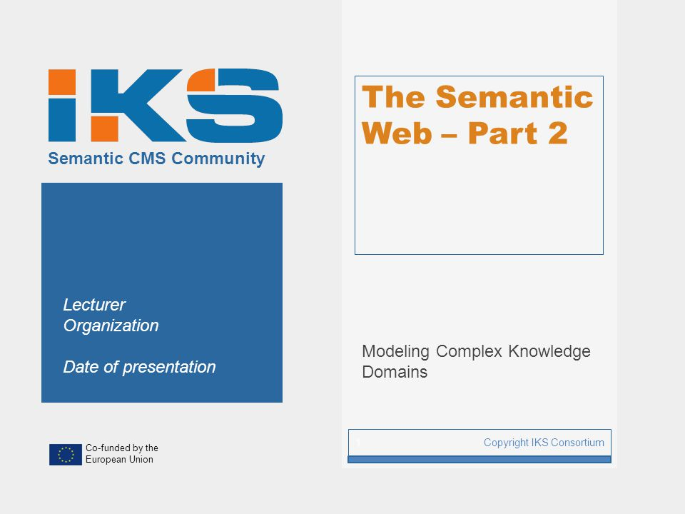 www.iks-project.eu Page: 2 Copyright IKS Consortium Content Management The Semantic Web Storing and Accessing Semantic Data Semantic Lifting Knowledge Representation and Reasoning Knowledge Interaction and Presentation Designing Interactive Ubiquitous IS Semantifying your CMS Reference Architecture for Semantic CMS Requirements Engineering for Semantic CMS Part I: Foundations Part III: Methodologies Part II: Semantic Content Management