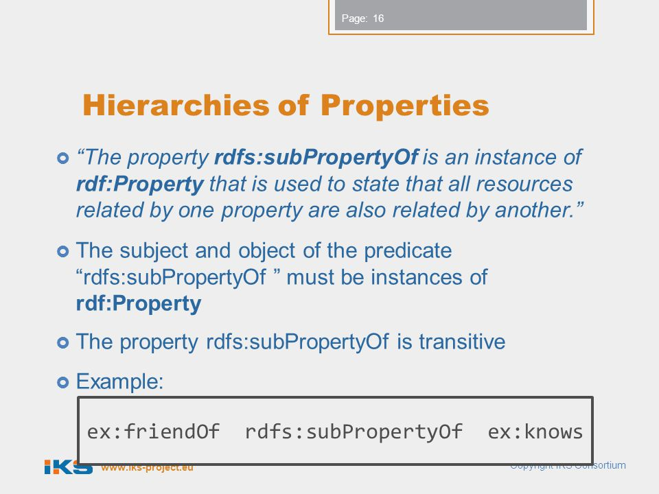 www.iks-project.eu Page: Hierarchies of Properties  The property rdfs:subPropertyOf is an instance of rdf:Property that is used to state that all resources related by one property are also related by another.  The subject and object of the predicate rdfs:subPropertyOf must be instances of rdf:Property  The property rdfs:subPropertyOf is transitive  Example: Copyright IKS Consortium 16 ex:friendOf rdfs:subPropertyOf ex:knows