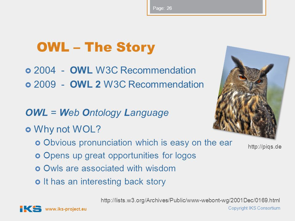www.iks-project.eu Page: OWL – The Story  2004 - OWL W3C Recommendation  2009 - OWL 2 W3C Recommendation OWL = Web Ontology Language  Why not WOL.