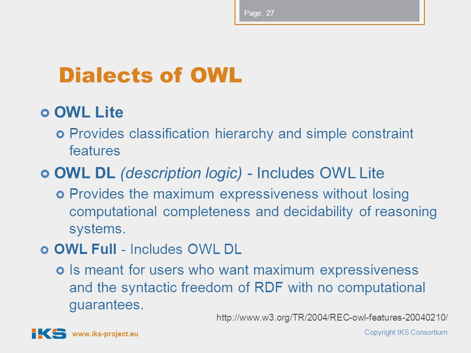 www.iks-project.eu Page: Dialects of OWL  OWL Lite  Provides classification hierarchy and simple constraint features  OWL DL (description logic) - Includes OWL Lite  Provides the maximum expressiveness without losing computational completeness and decidability of reasoning systems.