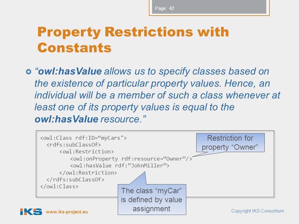www.iks-project.eu Page: Property Restrictions with Constants  owl:hasValue allows us to specify classes based on the existence of particular property values.