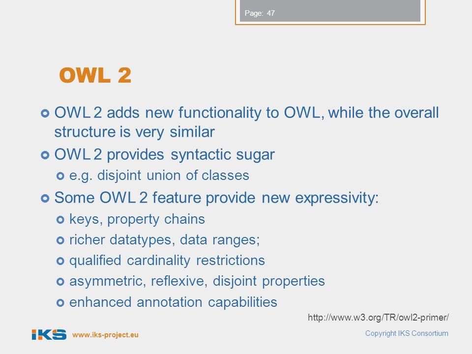 www.iks-project.eu Page: OWL 2  OWL 2 adds new functionality to OWL, while the overall structure is very similar  OWL 2 provides syntactic sugar  e.g.