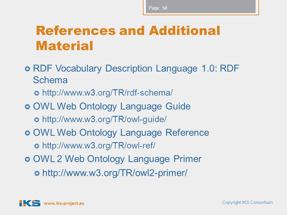www.iks-project.eu Page: References and Additional Material  RDF Vocabulary Description Language 1.0: RDF Schema  http://www.w3.org/TR/rdf-schema/  OWL Web Ontology Language Guide  http://www.w3.org/TR/owl-guide/  OWL Web Ontology Language Reference  http://www.w3.org/TR/owl-ref/  OWL 2 Web Ontology Language Primer  http://www.w3.org/TR/owl2-primer/ Copyright IKS Consortium 50