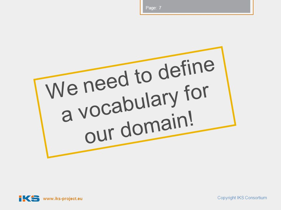 www.iks-project.eu Page: Copyright IKS Consortium 7 We need to define a vocabulary for our domain!