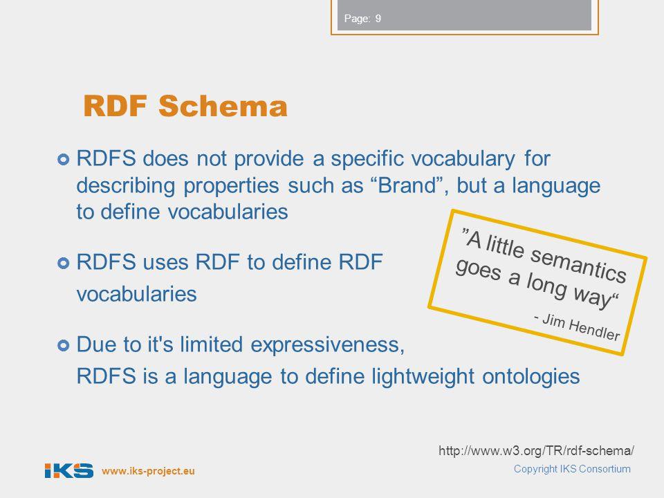 www.iks-project.eu Page: References and Additional Material  RDF Vocabulary Description Language 1.0: RDF Schema  http://www.w3.org/TR/rdf-schema/  OWL Web Ontology Language Guide  http://www.w3.org/TR/owl-guide/  OWL Web Ontology Language Reference  http://www.w3.org/TR/owl-ref/  OWL 2 Web Ontology Language Primer  http://www.w3.org/TR/owl2-primer/ Copyright IKS Consortium 50