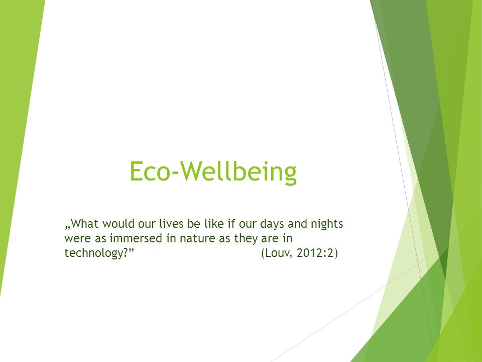"Eco-Wellbeing ""What would our lives be like if our days and nights were as immersed in nature as they are in technology (Louv, 2012:2)"