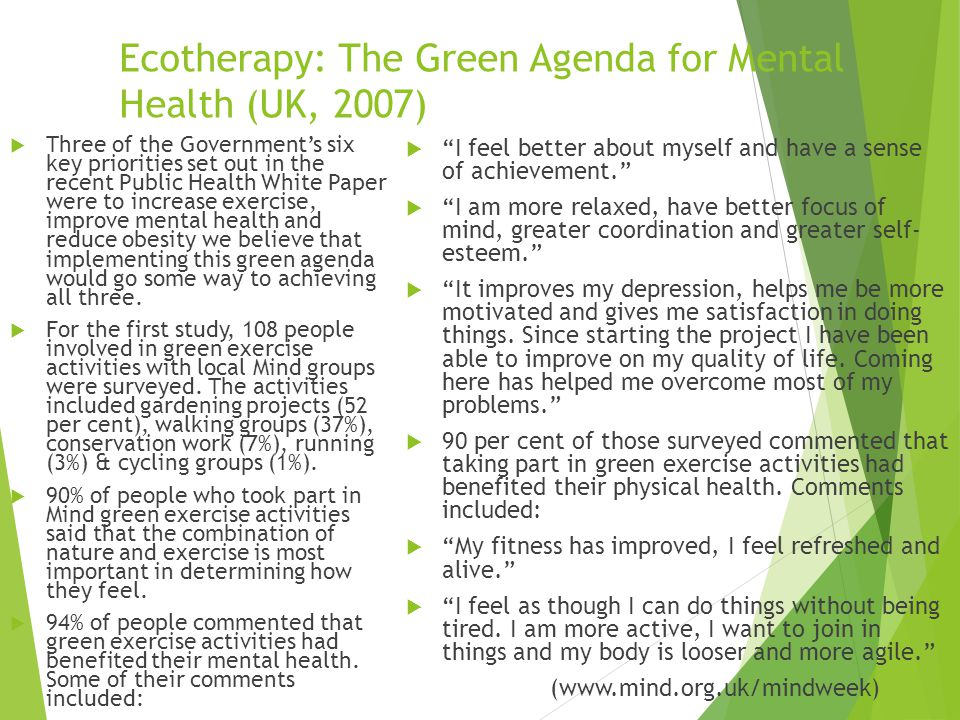 Ecotherapy: The Green Agenda for Mental Health (UK, 2007)  Three of the Government's six key priorities set out in the recent Public Health White Paper were to increase exercise, improve mental health and reduce obesity we believe that implementing this green agenda would go some way to achieving all three.