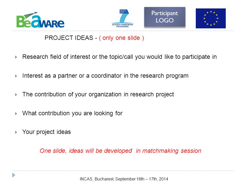 PROJECT IDEAS - ( only one slide )  Research field of interest or the topic/call you would like to participate in  Interest as a partner or a coordinator in the research program  The contribution of your organization in research project  What contribution you are looking for  Your project ideas One slide, ideas will be developed in matchmaking session Participant LOGO INCAS, Bucharest, September 16th – 17th, 2014