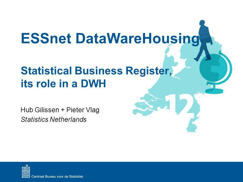 ESSnet DataWareHousing Statistical Business Register, its role in a DWH Hub Gilissen + Pieter Vlag Statistics Netherlands