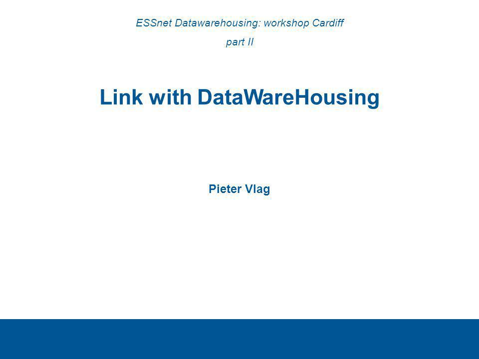 Link with DataWareHousing Pieter Vlag ESSnet Datawarehousing: workshop Cardiff part II