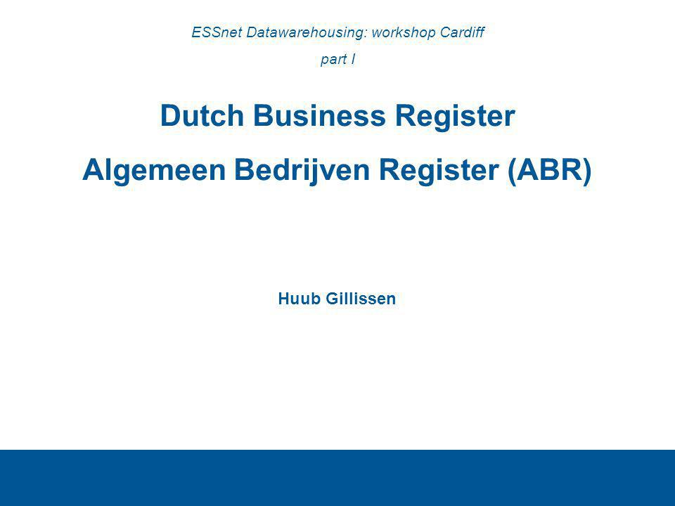 Dutch Business Register Algemeen Bedrijven Register (ABR) Huub Gillissen ESSnet Datawarehousing: workshop Cardiff part I