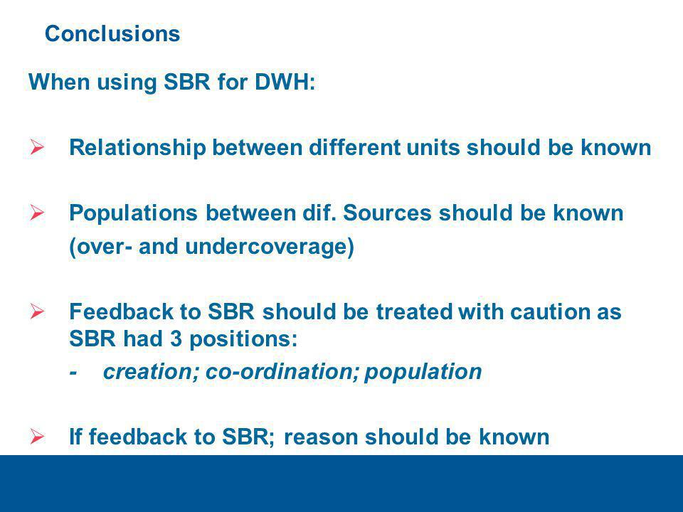 Conclusions When using SBR for DWH:  Relationship between different units should be known  Populations between dif. Sources should be known (over- a