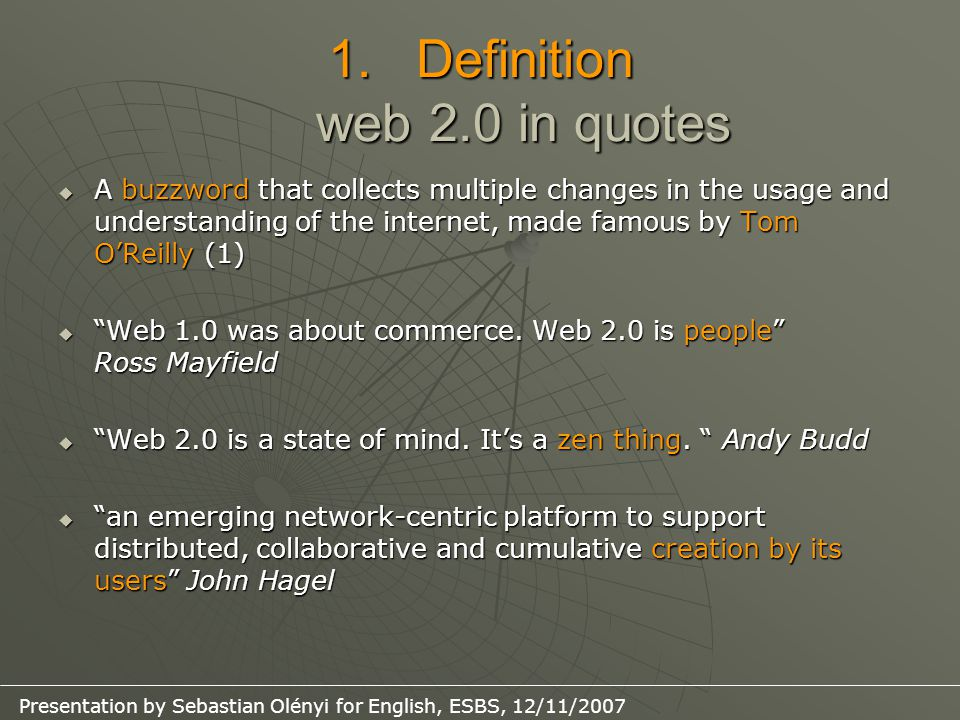 Presentation by Sebastian Olényi for English, ESBS, 12/11/2007 1.Definition web 2.0 in quotes  A buzzword that collects multiple changes in the usage and understanding of the internet, made famous by Tom O'Reilly (1)  Web 1.0 was about commerce.