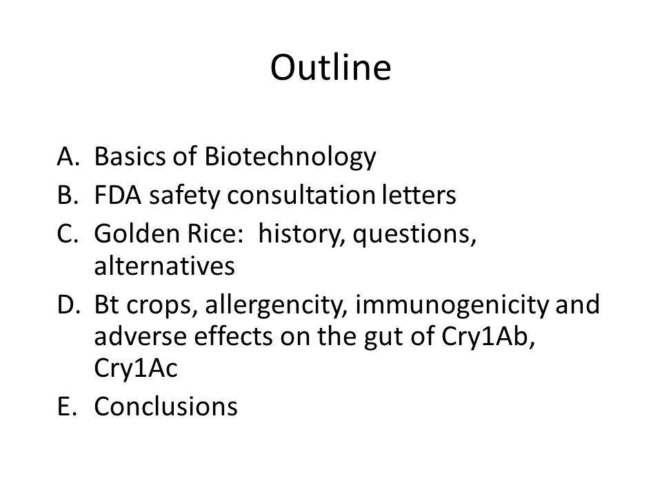 Outline A.Basics of Biotechnology B.FDA safety consultation letters C.Golden Rice: history, questions, alternatives D.Bt crops, allergencity, immunogenicity and adverse effects on the gut of Cry1Ab, Cry1Ac E.Conclusions