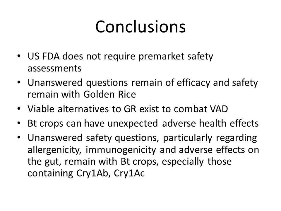 Conclusions US FDA does not require premarket safety assessments Unanswered questions remain of efficacy and safety remain with Golden Rice Viable alternatives to GR exist to combat VAD Bt crops can have unexpected adverse health effects Unanswered safety questions, particularly regarding allergenicity, immunogenicity and adverse effects on the gut, remain with Bt crops, especially those containing Cry1Ab, Cry1Ac
