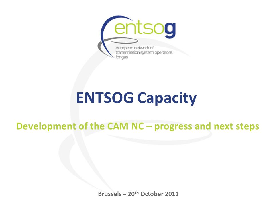 ENTSOG Capacity Brussels – 20 th October 2011 Development of the CAM NC – progress and next steps
